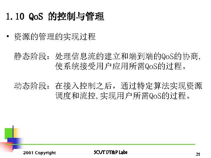1. 10 Qo. S 的控制与管理 • 资源的管理的实现过程 静态阶段:处理信息流的建立和端到端的Qo. S的协商, 使系统接受用户应用所需Qo. S的过程。 动态阶段:在接入控制之后,通过特定算法实现资源 调度和流控, 实现用户所需Qo.