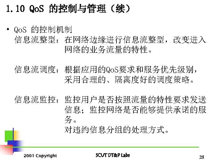 1. 10 Qo. S 的控制与管理(续) • Qo. S 的控制机制 信息流整型:在网络边缘进行信息流整型,改变进入 网络的业务流量的特性。 信息流调度:根据应用的Qo. S要求和服务优先级别, 采用合理的、隔离度好的调度策略。
