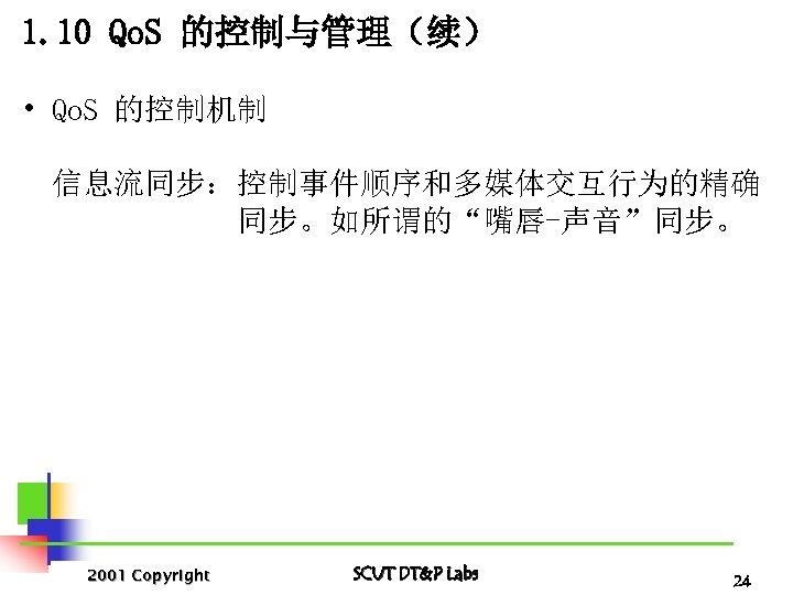 "1. 10 Qo. S 的控制与管理(续) • Qo. S 的控制机制 信息流同步:控制事件顺序和多媒体交互行为的精确 同步。如所谓的""嘴唇-声音""同步。 2001 Copyright SCUT"