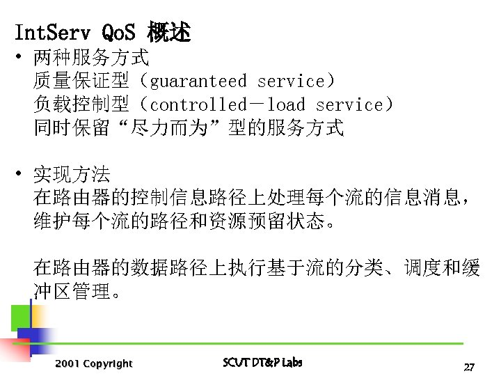 "Int. Serv Qo. S 概述 • 两种服务方式 质量保证型(guaranteed service) 负载控制型(controlled-load service) 同时保留""尽力而为""型的服务方式 • 实现方法"