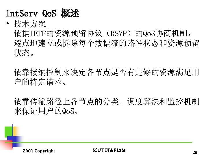 Int. Serv Qo. S 概述 • 技术方案 依据IETF的资源预留协议(RSVP)的Qo. S协商机制, 逐点地建立或拆除每个数据流的路径状态和资源预留 状态。 依靠接纳控制来决定各节点是否有足够的资源满足用 户的特定请求。 依靠传输路径上各节点的分类、调度算法和监控机制