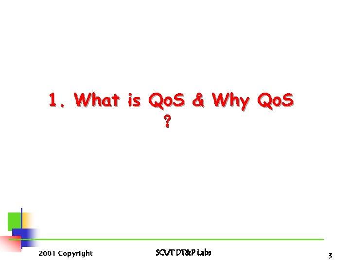 1. What is Qo. S & Why Qo. S ? 2001 Copyright SCUT DT&P