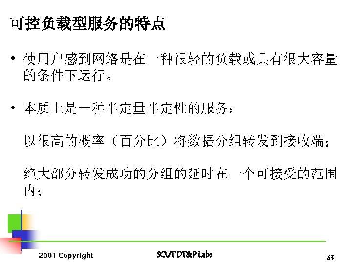 可控负载型服务的特点 • 使用户感到网络是在一种很轻的负载或具有很大容量 的条件下运行。 • 本质上是一种半定量半定性的服务: 以很高的概率(百分比)将数据分组转发到接收端; 绝大部分转发成功的分组的延时在一个可接受的范围 内; 2001 Copyright SCUT DT&P Labs