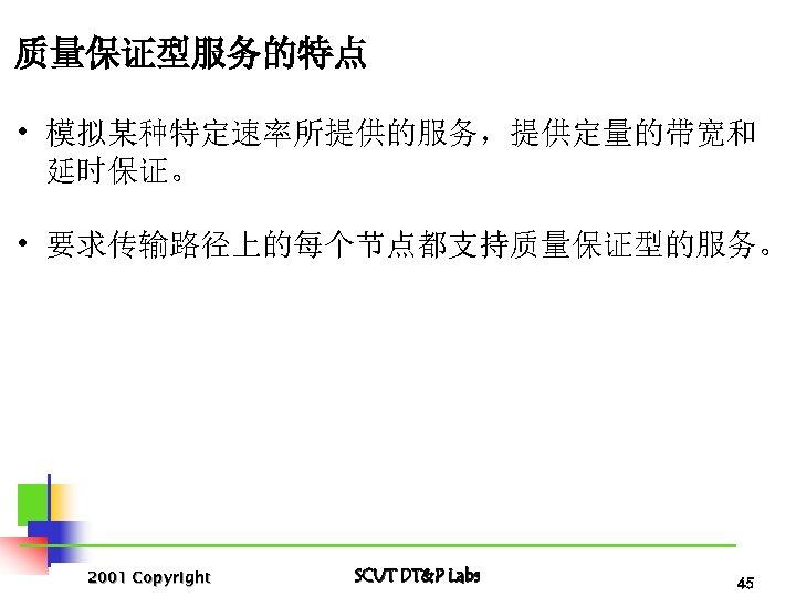质量保证型服务的特点 • 模拟某种特定速率所提供的服务,提供定量的带宽和 延时保证。 • 要求传输路径上的每个节点都支持质量保证型的服务。 2001 Copyright SCUT DT&P Labs 45