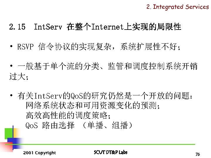 2. Integrated Services 2. 15 Int. Serv 在整个Internet上实现的局限性 • RSVP 信令协议的实现复杂,系统扩展性不好; • 一般基于单个流的分类、监管和调度控制系统开销 过大;