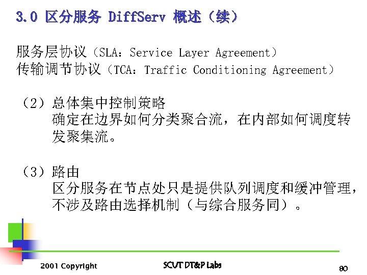 3. 0 区分服务 Diff. Serv 概述(续) 服务层协议(SLA:Service Layer Agreement) 传输调节协议(TCA:Traffic Conditioning Agreement) (2)总体集中控制策略 确定在边界如何分类聚合流,在内部如何调度转