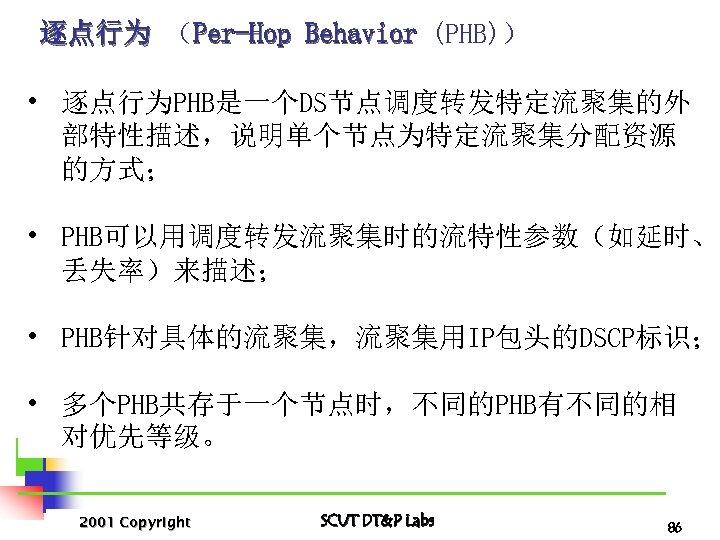 逐点行为 (Per-Hop Behavior (PHB)) • 逐点行为PHB是一个DS节点调度转发特定流聚集的外 部特性描述,说明单个节点为特定流聚集分配资源 的方式; • PHB可以用调度转发流聚集时的流特性参数(如延时、 丢失率)来描述; • PHB针对具体的流聚集,流聚集用IP包头的DSCP标识; •