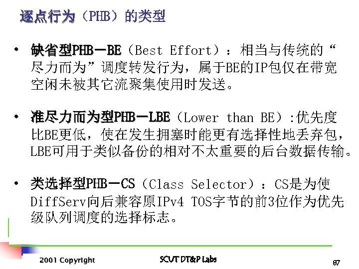 """逐点行为(PHB)的类型 逐点行为 • 缺省型PHB-BE(Best Effort):相当与传统的"""" BE 尽力而为""""调度转发行为,属于BE的IP包仅在带宽 空闲未被其它流聚集使用时发送。 • 准尽力而为型PHB-LBE(Lower than BE): 优先度 LBE"""