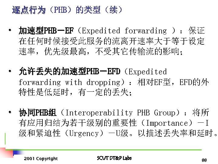 逐点行为(PHB)的类型(续) 逐点行为 • 加速型PHB-EF(Expedited forwarding ):保证 EF 在任何时候接受此服务的流离开速率大于等于设定 速率,优先级最高,不受其它传输流的影响; • 允许丢失的加速型PHB-EFD(Expedited EFD forwarding with