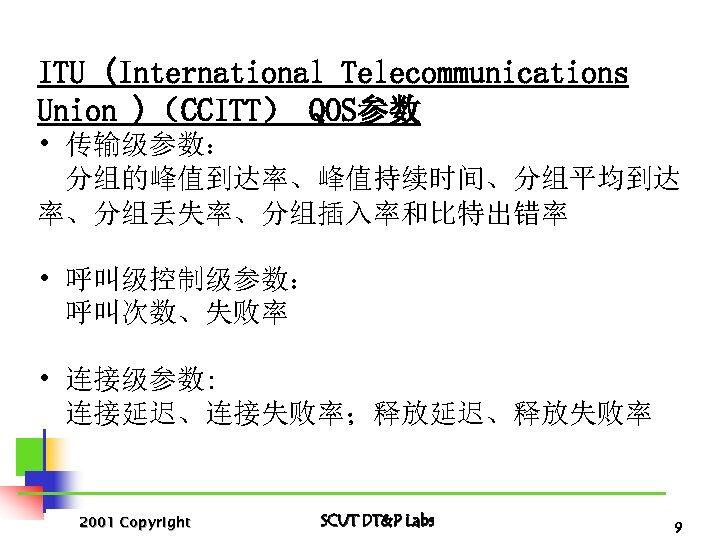 ITU (International Telecommunications Union )(CCITT) QOS参数 • 传输级参数: 分组的峰值到达率、峰值持续时间、分组平均到达 率、分组丢失率、分组插入率和比特出错率 • 呼叫级控制级参数: 呼叫次数、失败率 •