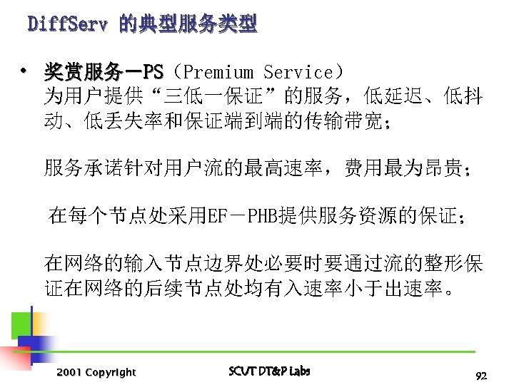 "Diff. Serv 的典型服务类型 • 奖赏服务-PS(Premium Service) PS 为用户提供""三低一保证""的服务,低延迟、低抖 动、低丢失率和保证端到端的传输带宽; 服务承诺针对用户流的最高速率,费用最为昂贵; 在每个节点处采用EF-PHB提供服务资源的保证; 在网络的输入节点边界处必要时要通过流的整形保 证在网络的后续节点处均有入速率小于出速率。 2001"
