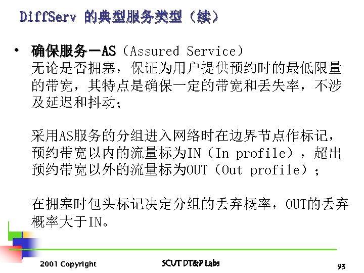 Diff. Serv 的典型服务类型(续) • 确保服务-AS(Assured Service) AS 无论是否拥塞,保证为用户提供预约时的最低限量 的带宽,其特点是确保一定的带宽和丢失率,不涉 及延迟和抖动; 采用AS服务的分组进入网络时在边界节点作标记, 预约带宽以内的流量标为IN(In profile),超出 预约带宽以外的流量标为OUT(Out