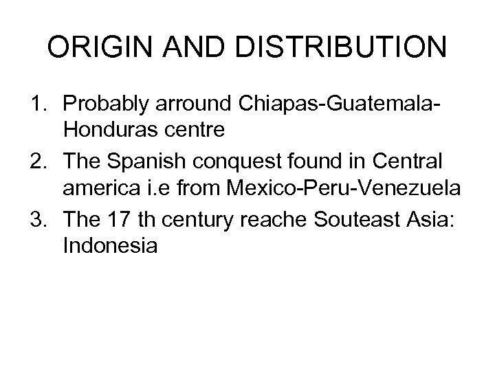 ORIGIN AND DISTRIBUTION 1. Probably arround Chiapas-Guatemala. Honduras centre 2. The Spanish conquest found