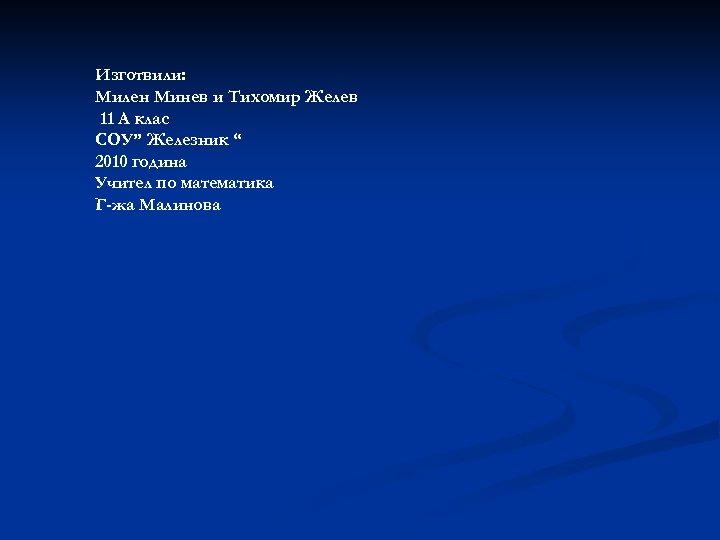"""Изготвили: Милен Минев и Тихомир Желев 11 А клас СОУ"""" Железник """" 2010 година"""