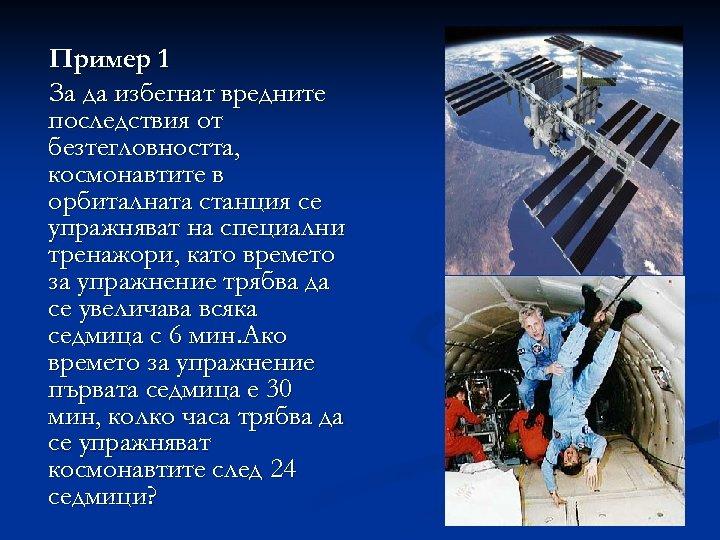 Пример 1 За да избегнат вредните последствия от безтегловността, космонавтите в орбиталната станция се