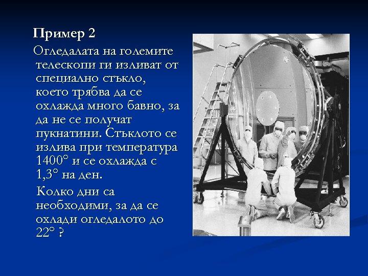 Пример 2 Огледалата на големите телескопи ги изливат от специално стъкло, което трябва да