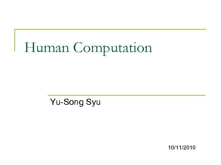 Human Computation Yu-Song Syu 10/11/2010