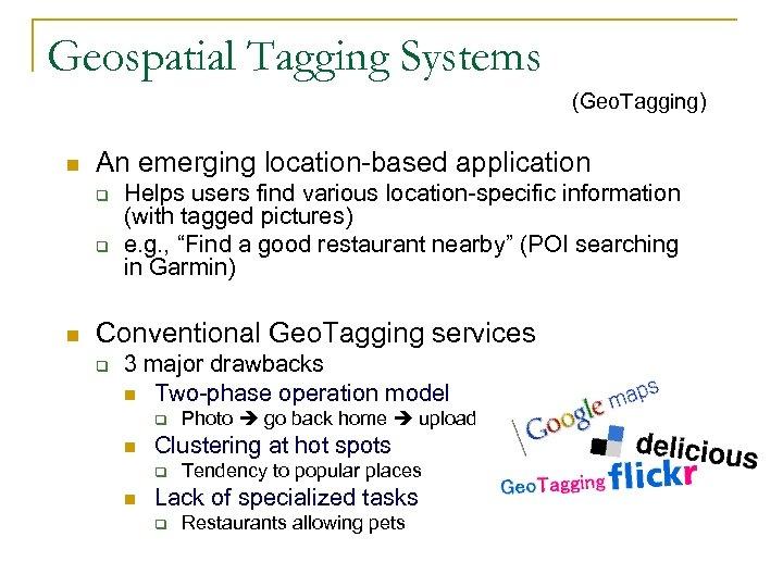 Geospatial Tagging Systems (Geo. Tagging) n An emerging location-based application q q n Helps