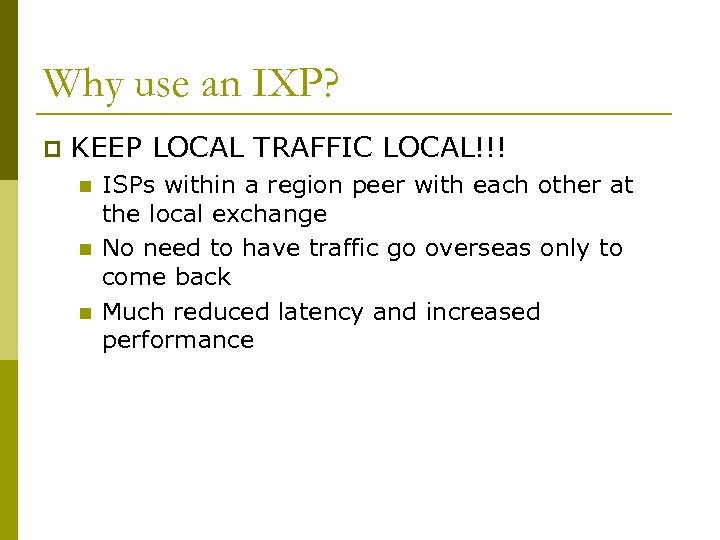 Why use an IXP? p KEEP LOCAL TRAFFIC LOCAL!!! n n n ISPs within