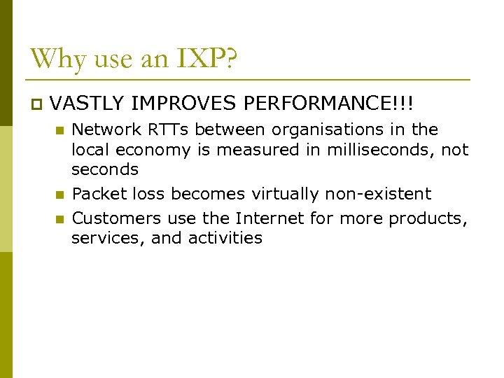 Why use an IXP? p VASTLY IMPROVES PERFORMANCE!!! n n n Network RTTs between