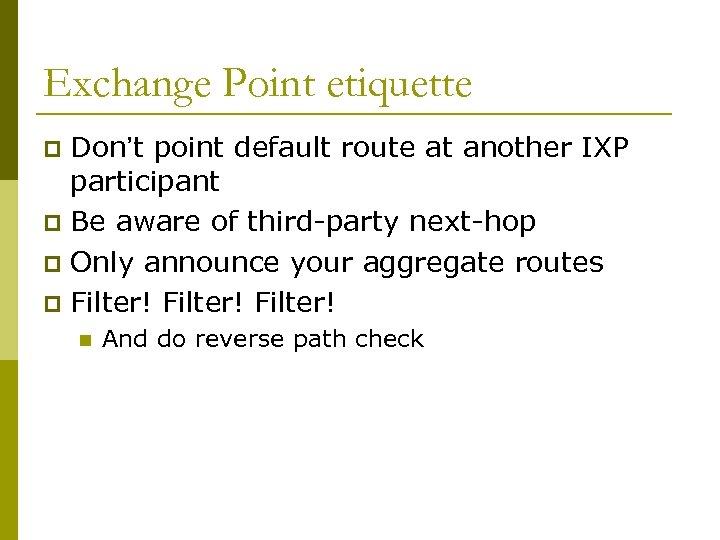 Exchange Point etiquette Don't point default route at another IXP participant p Be aware