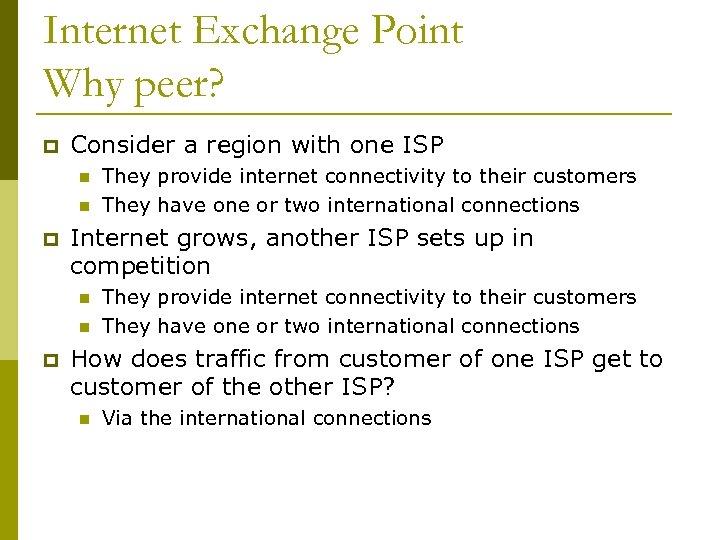 Internet Exchange Point Why peer? p Consider a region with one ISP n n