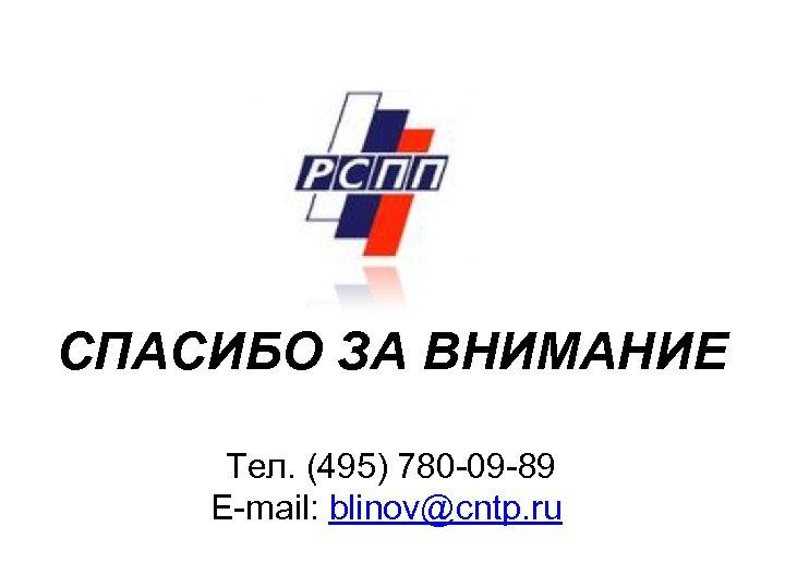 СПАСИБО ЗА ВНИМАНИЕ Тел. (495) 780 -09 -89 E-mail: blinov@cntp. ru