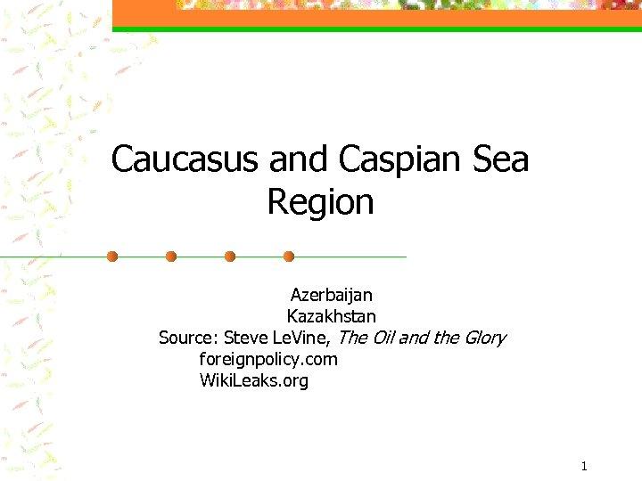 Caucasus and Caspian Sea Region Azerbaijan Kazakhstan Source: Steve Le. Vine, The Oil and