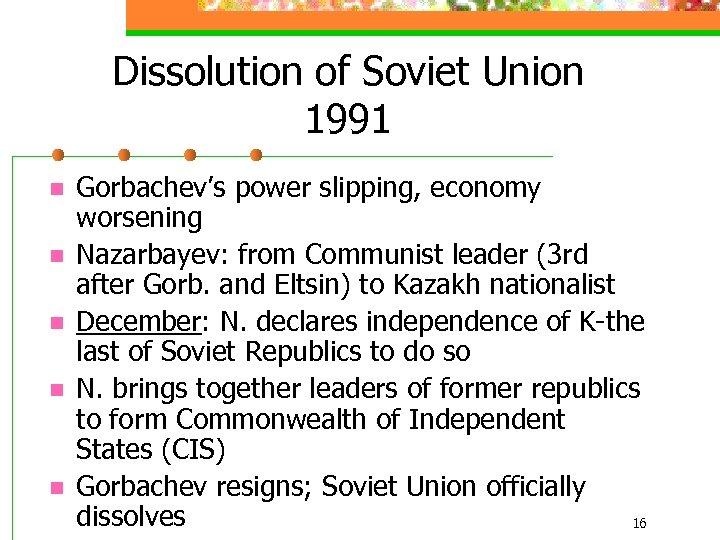 Dissolution of Soviet Union 1991 n n n Gorbachev's power slipping, economy worsening Nazarbayev: