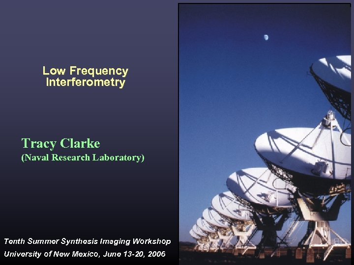 Low Frequency Interferometry Tracy Clarke (Naval Research Laboratory) Tenth Summer Synthesis Imaging Workshop University