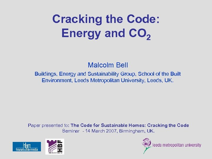 Cracking the Code: Energy and CO 2 Malcolm Bell Buildings, Energy and Sustainability Group,