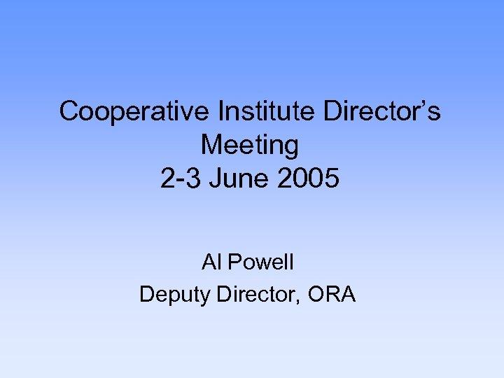 Cooperative Institute Director's Meeting 2 -3 June 2005 Al Powell Deputy Director, ORA