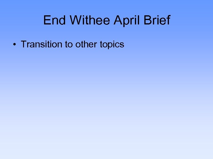 End Withee April Brief • Transition to other topics