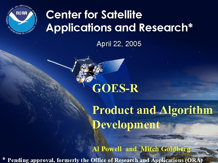 Center for Satellite Applications and Research* April 22, 2005 GOES-R Product and Algorithm Development