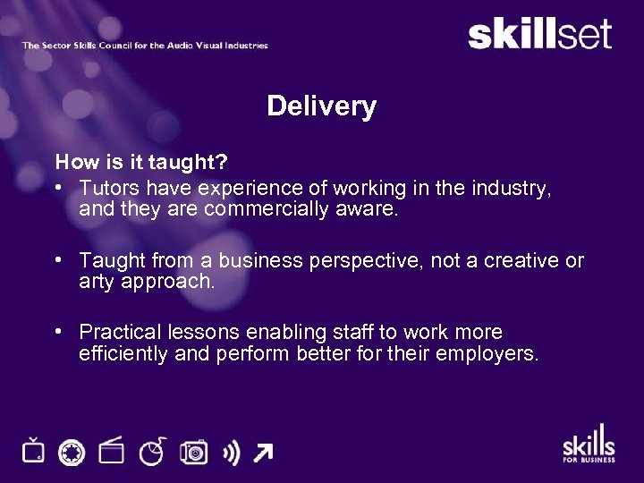 Delivery How is it taught? • Tutors have experience of working in the industry,