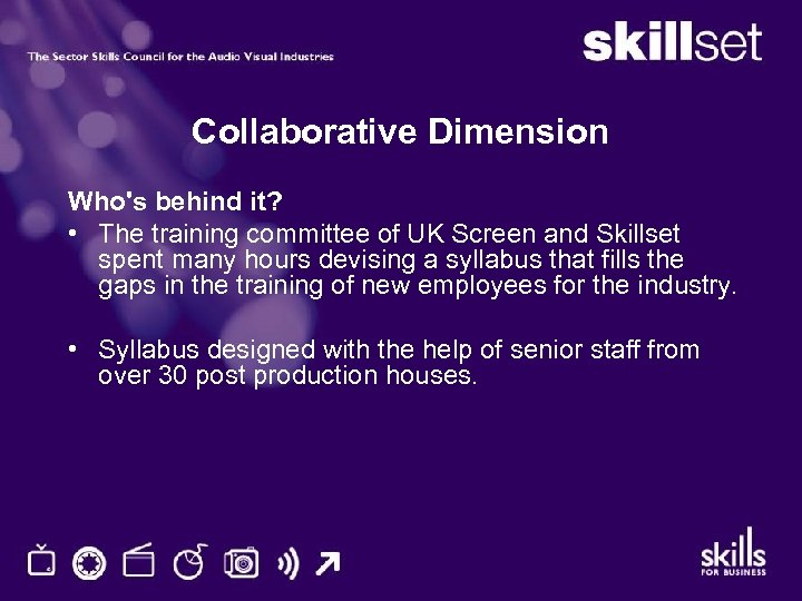 Collaborative Dimension Who's behind it? • The training committee of UK Screen and Skillset