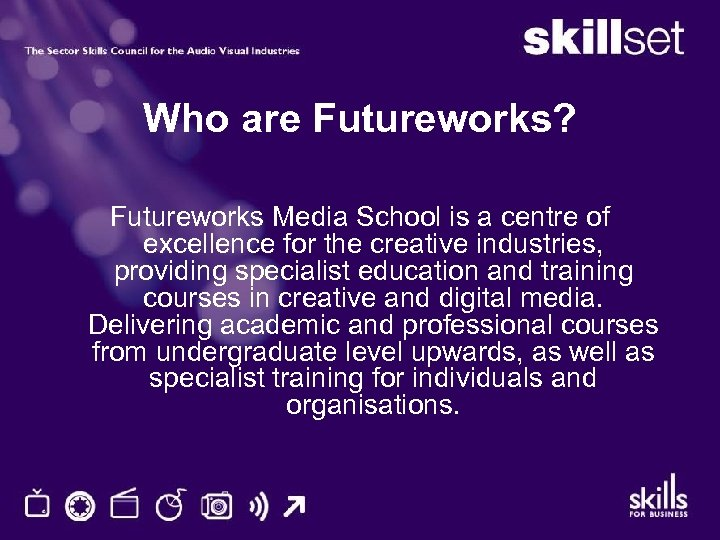 Who are Futureworks? Futureworks Media School is a centre of excellence for the creative