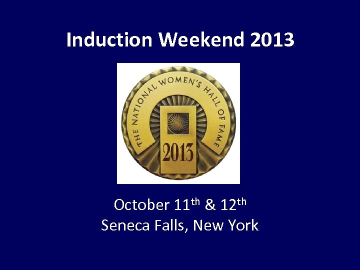 Induction Weekend 2013 October 11 th & 12 th Seneca Falls, New York