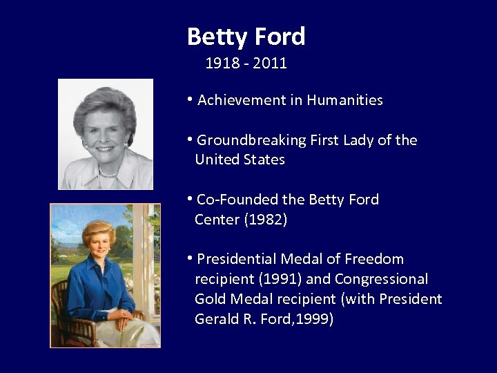 Betty Ford 1918 - 2011 • Achievement in Humanities • Groundbreaking First Lady of