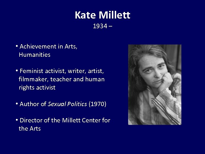 Kate Millett 1934 – • Achievement in Arts, Humanities • Feminist activist, writer, artist,