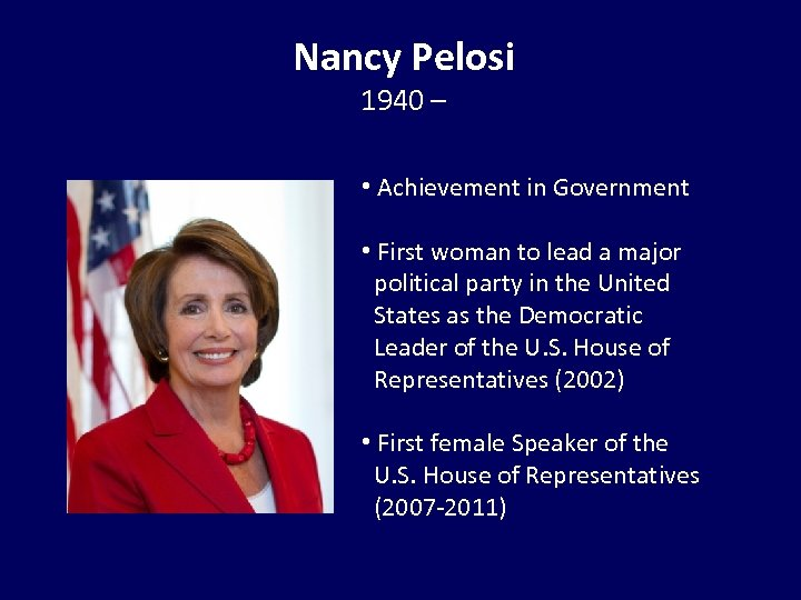 Nancy Pelosi 1940 – • Achievement in Government • First woman to lead a