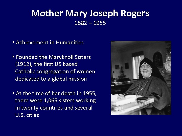 Mother Mary Joseph Rogers 1882 – 1955 • Achievement in Humanities • Founded the