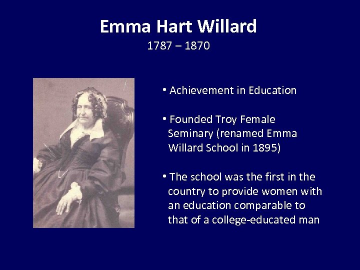 Emma Hart Willard 1787 – 1870 • Achievement in Education • Founded Troy Female