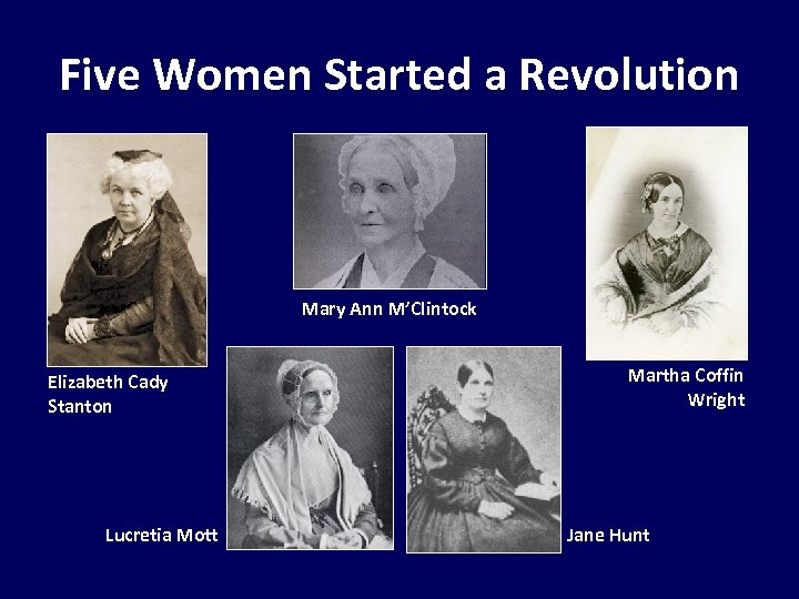 Five Women Started a Revolution Mary Ann M'Clintock Elizabeth Cady Stanton Lucretia Mott Martha
