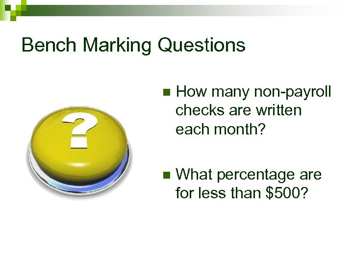Bench Marking Questions n How many non-payroll checks are written each month? n What