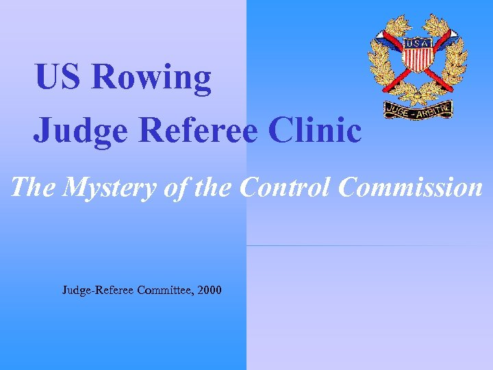 US Rowing Judge Referee Clinic The Mystery of the Control Commission Judge-Referee Committee, 2000