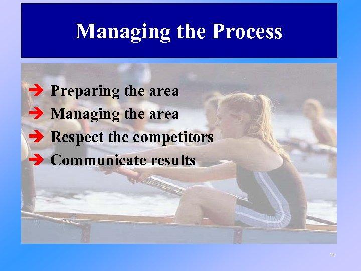 Managing the Process è è Preparing the area Managing the area Respect the competitors