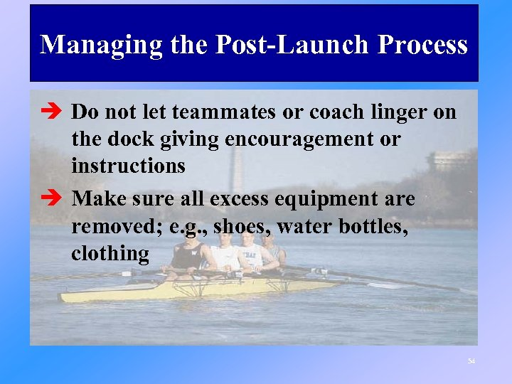 Managing the Post-Launch Process è Do not let teammates or coach linger on the