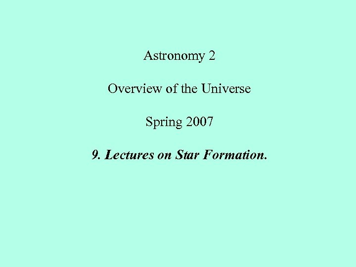 Astronomy 2 Overview of the Universe Spring 2007 9. Lectures on Star Formation.