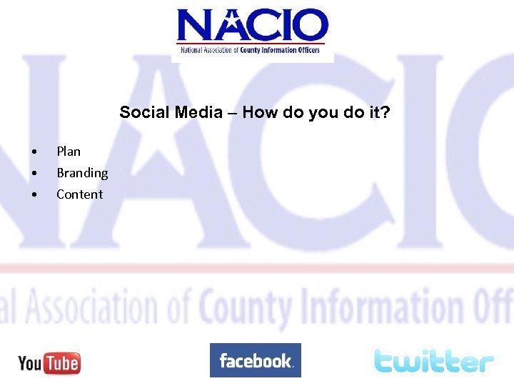 Social Media – How do you do it? • • • Plan Branding Content